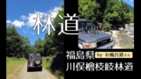 【ランクル70林道情報】福島県:川俣檜枝岐林道 by お風呂道さん
