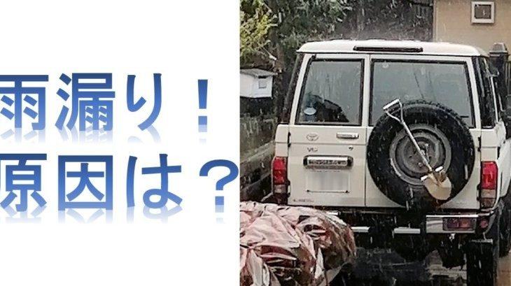 ランクル70の雨漏りの原因は?(4/21更新)