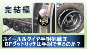 【完結編】ホイール&タイヤ手組挑戦Ⅱ BFグッドリッチは手組できるのか?